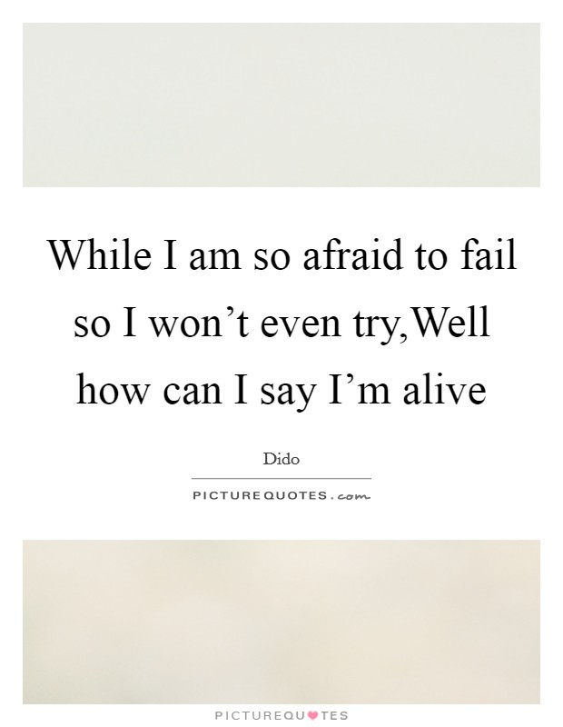 While I am so afraid to fail so I won't even try,Well how can I say I'm alive Picture Quote #1