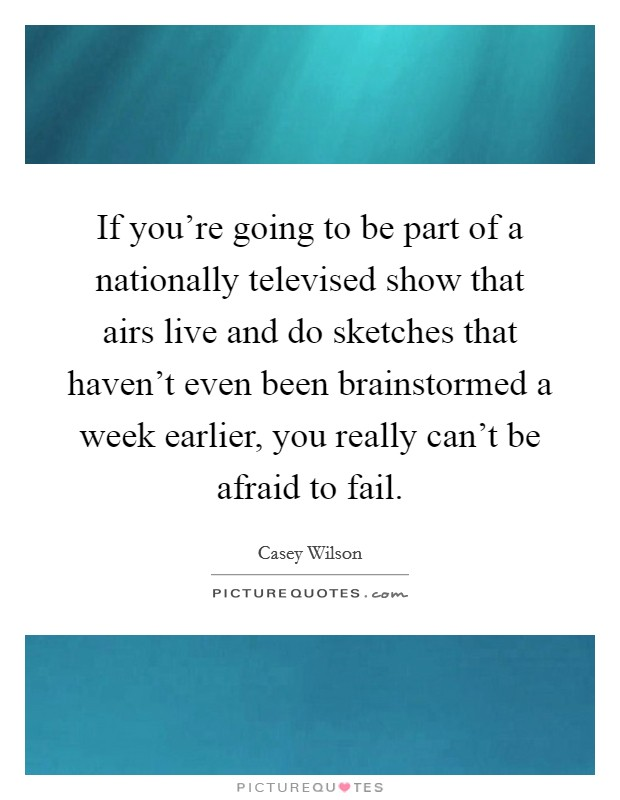 If you're going to be part of a nationally televised show that airs live and do sketches that haven't even been brainstormed a week earlier, you really can't be afraid to fail Picture Quote #1