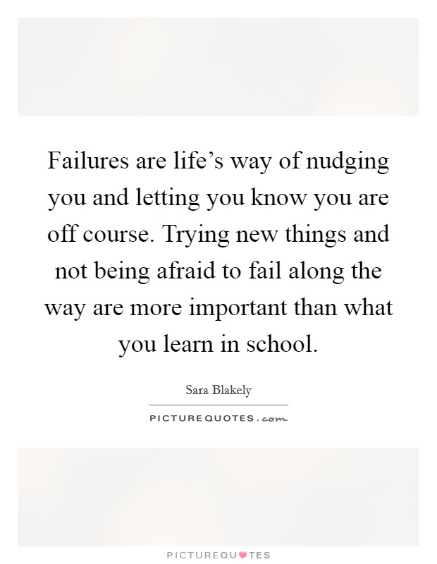 Failures are life's way of nudging you and letting you know you are off course. Trying new things and not being afraid to fail along the way are more important than what you learn in school Picture Quote #1