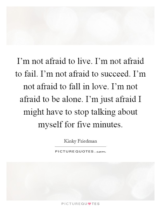 I'm not afraid to live. I'm not afraid to fail. I'm not afraid to succeed. I'm not afraid to fall in love. I'm not afraid to be alone. I'm just afraid I might have to stop talking about myself for five minutes Picture Quote #1