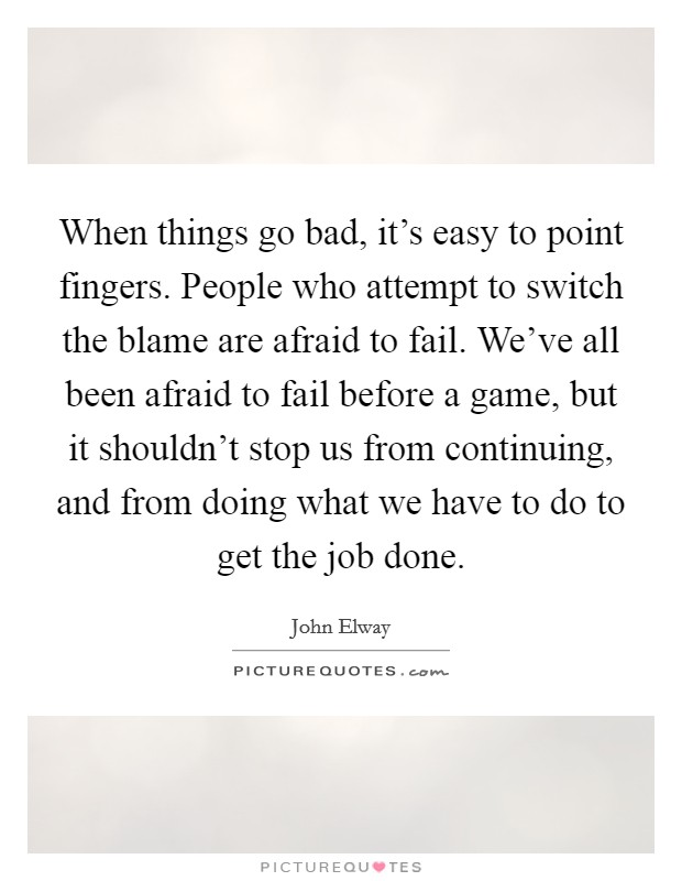 When things go bad, it's easy to point fingers. People who attempt to switch the blame are afraid to fail. We've all been afraid to fail before a game, but it shouldn't stop us from continuing, and from doing what we have to do to get the job done Picture Quote #1