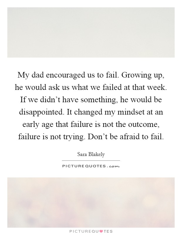 My dad encouraged us to fail. Growing up, he would ask us what we failed at that week. If we didn't have something, he would be disappointed. It changed my mindset at an early age that failure is not the outcome, failure is not trying. Don't be afraid to fail Picture Quote #1
