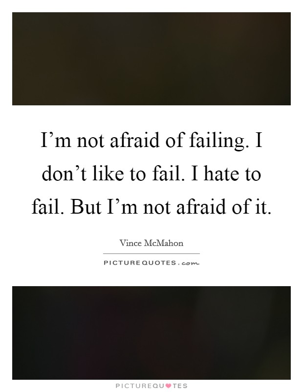 I'm not afraid of failing. I don't like to fail. I hate to fail. But I'm not afraid of it Picture Quote #1