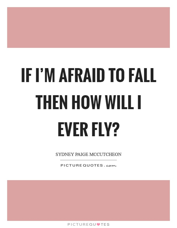 If I'm afraid to fall then how will I ever fly? Picture Quote #1