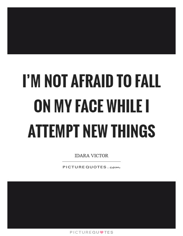 I'm not afraid to fall on my face while I attempt new things Picture Quote #1