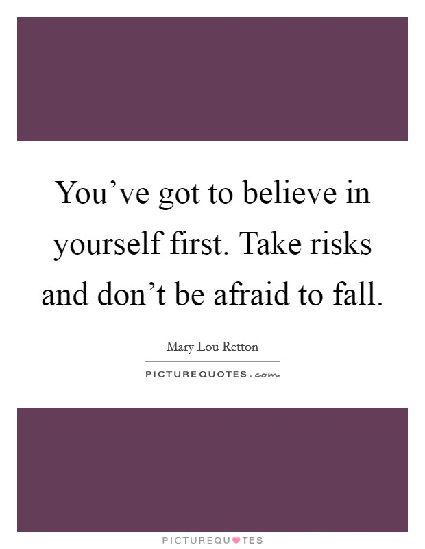 You've got to believe in yourself first. Take risks and don't be afraid to fall Picture Quote #1