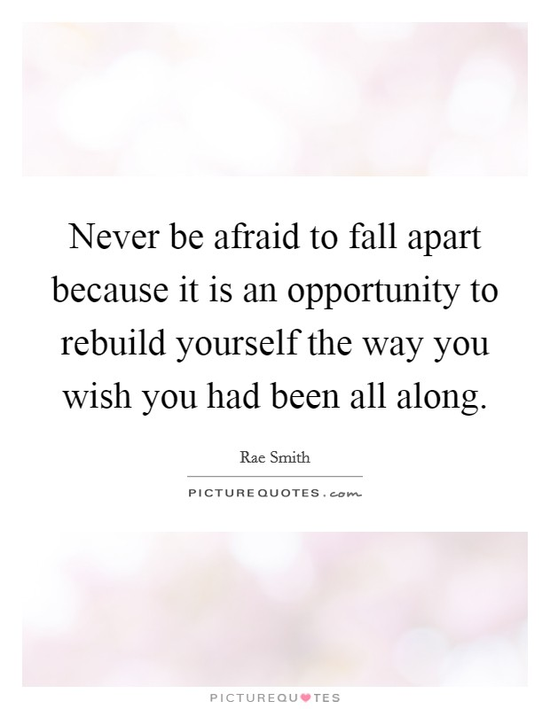 Never be afraid to fall apart because it is an opportunity to rebuild yourself the way you wish you had been all along Picture Quote #1