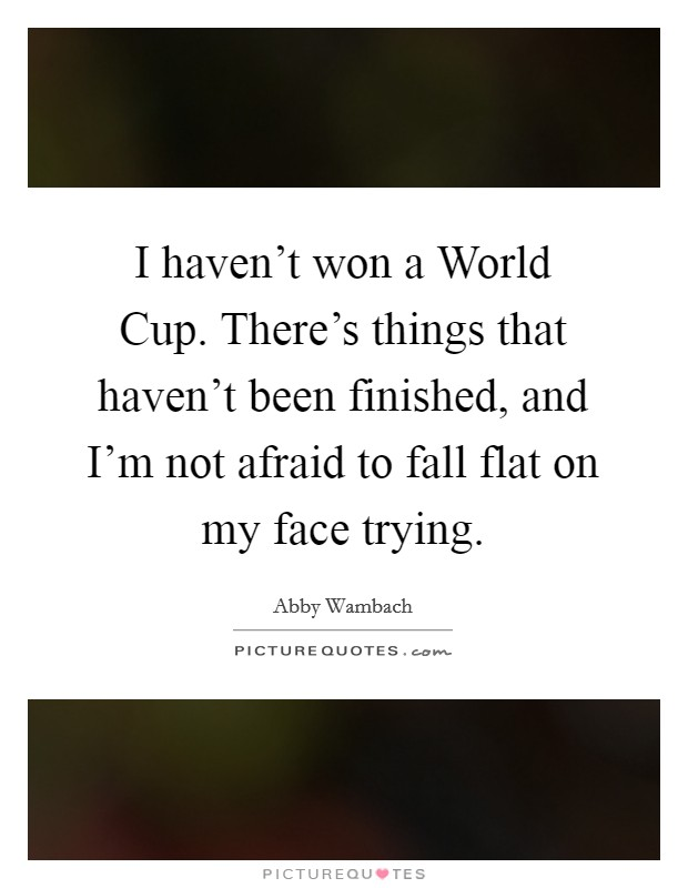 I haven't won a World Cup. There's things that haven't been finished, and I'm not afraid to fall flat on my face trying Picture Quote #1