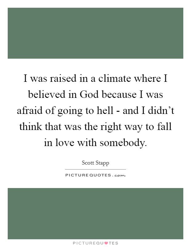 I was raised in a climate where I believed in God because I was afraid of going to hell - and I didn't think that was the right way to fall in love with somebody Picture Quote #1