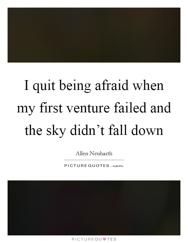 I quit being afraid when my first venture failed and the sky didn't fall down Picture Quote #1