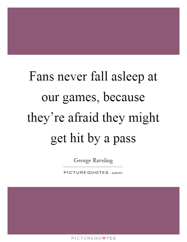 Fans never fall asleep at our games, because they're afraid they might get hit by a pass Picture Quote #1