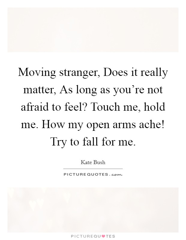 Moving stranger, Does it really matter, As long as you're not afraid to feel? Touch me, hold me. How my open arms ache! Try to fall for me Picture Quote #1