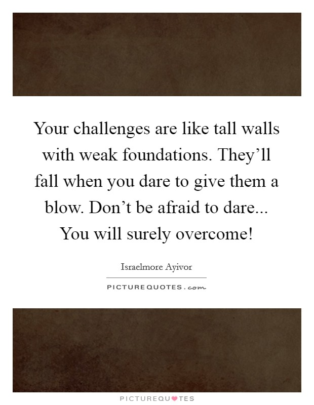Your challenges are like tall walls with weak foundations. They'll fall when you dare to give them a blow. Don't be afraid to dare... You will surely overcome! Picture Quote #1