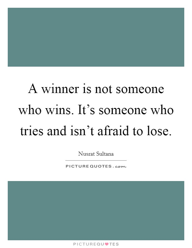 A winner is not someone who wins. It's someone who tries and isn't afraid to lose Picture Quote #1