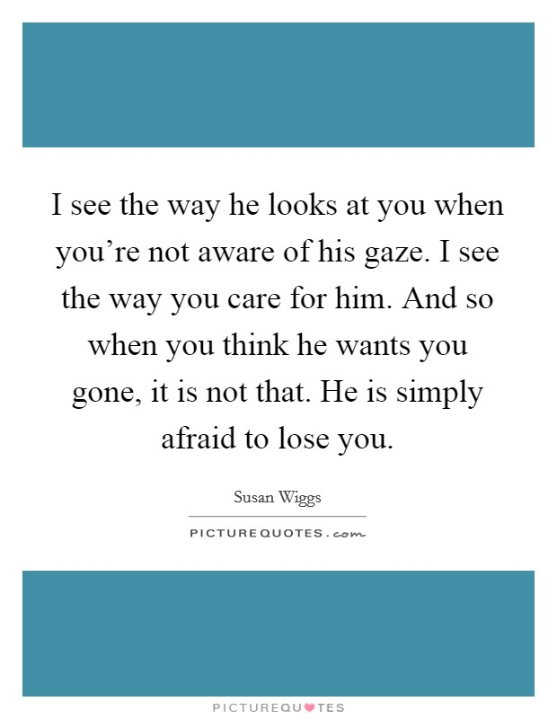 I see the way he looks at you when you're not aware of his gaze. I see the way you care for him. And so when you think he wants you gone, it is not that. He is simply afraid to lose you Picture Quote #1