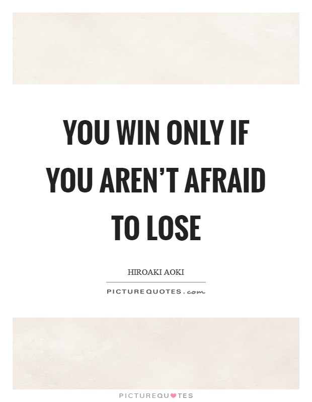 You win only if you aren't afraid to lose Picture Quote #1