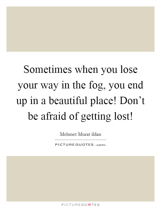 Sometimes when you lose your way in the fog, you end up in a beautiful place! Don't be afraid of getting lost! Picture Quote #1