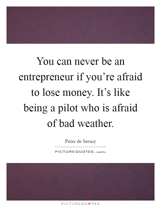 You can never be an entrepreneur if you're afraid to lose money. It's like being a pilot who is afraid of bad weather Picture Quote #1
