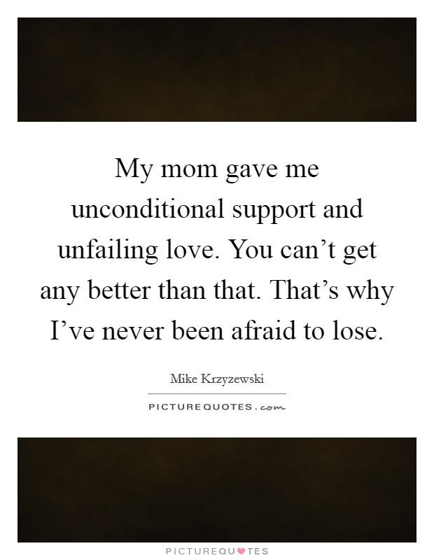 My mom gave me unconditional support and unfailing love. You can't get any better than that. That's why I've never been afraid to lose Picture Quote #1