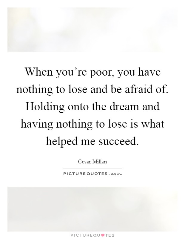 When you're poor, you have nothing to lose and be afraid of. Holding onto the dream and having nothing to lose is what helped me succeed Picture Quote #1