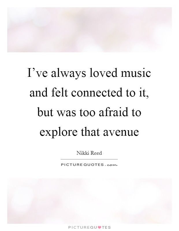 I've always loved music and felt connected to it, but was too afraid to explore that avenue Picture Quote #1