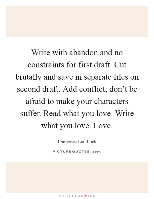 Write with abandon and no constraints for first draft. Cut brutally and save in separate files on second draft. Add conflict; don't be afraid to make your characters suffer. Read what you love. Write what you love. Love Picture Quote #1