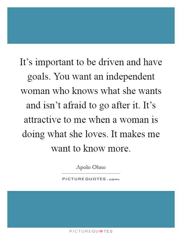 It's important to be driven and have goals. You want an independent woman who knows what she wants and isn't afraid to go after it. It's attractive to me when a woman is doing what she loves. It makes me want to know more Picture Quote #1