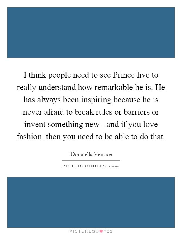 I think people need to see Prince live to really understand how remarkable he is. He has always been inspiring because he is never afraid to break rules or barriers or invent something new - and if you love fashion, then you need to be able to do that Picture Quote #1