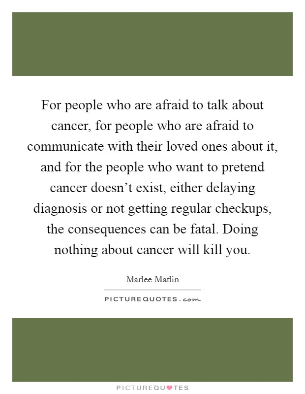 For people who are afraid to talk about cancer, for people who are afraid to communicate with their loved ones about it, and for the people who want to pretend cancer doesn't exist, either delaying diagnosis or not getting regular checkups, the consequences can be fatal. Doing nothing about cancer will kill you Picture Quote #1