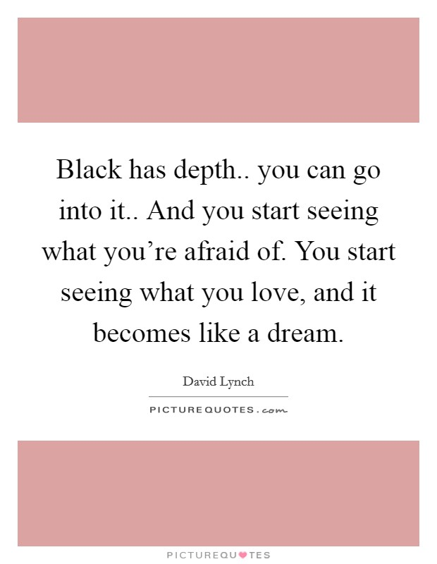 Black has depth.. you can go into it.. And you start seeing what you're afraid of. You start seeing what you love, and it becomes like a dream Picture Quote #1