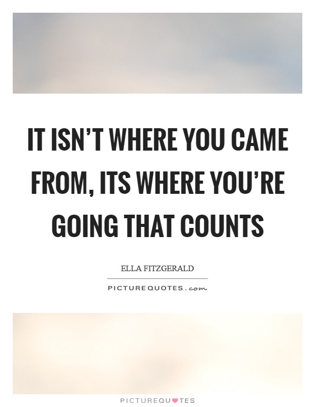 It isn't where you came from, its where you're going that counts Picture Quote #1