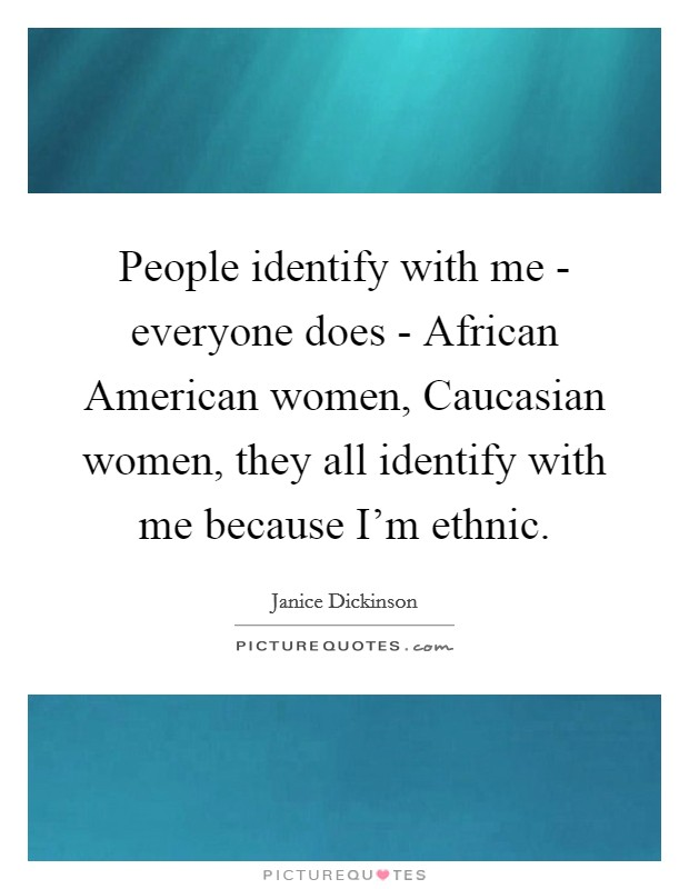 People identify with me - everyone does - African American women, Caucasian women, they all identify with me because I'm ethnic Picture Quote #1