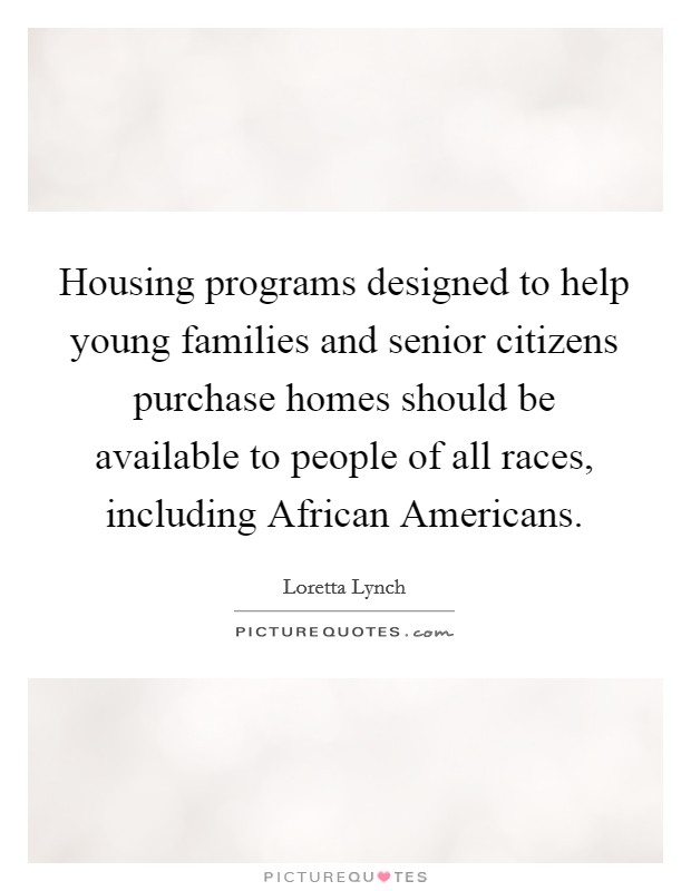 Housing programs designed to help young families and senior citizens purchase homes should be available to people of all races, including African Americans Picture Quote #1