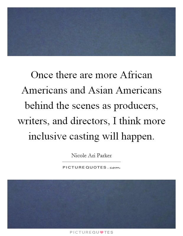 Once there are more African Americans and Asian Americans behind the scenes as producers, writers, and directors, I think more inclusive casting will happen Picture Quote #1