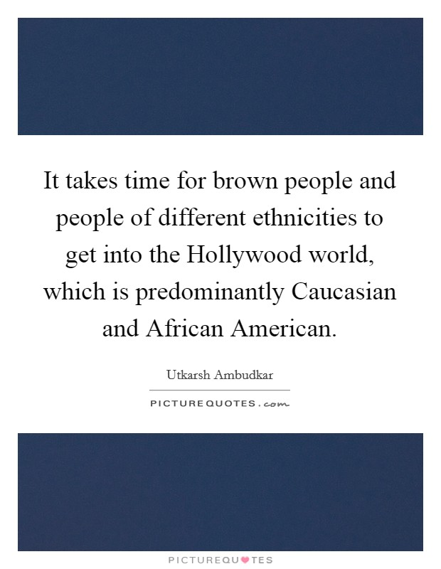 It takes time for brown people and people of different ethnicities to get into the Hollywood world, which is predominantly Caucasian and African American Picture Quote #1