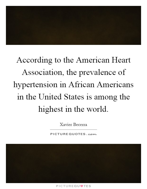 According to the American Heart Association, the prevalence of hypertension in African Americans in the United States is among the highest in the world Picture Quote #1