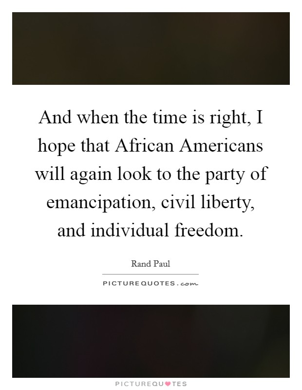 And when the time is right, I hope that African Americans will again look to the party of emancipation, civil liberty, and individual freedom Picture Quote #1