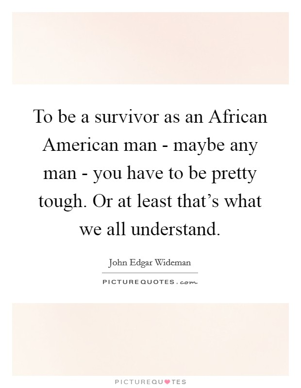 To be a survivor as an African American man - maybe any man - you have to be pretty tough. Or at least that's what we all understand Picture Quote #1