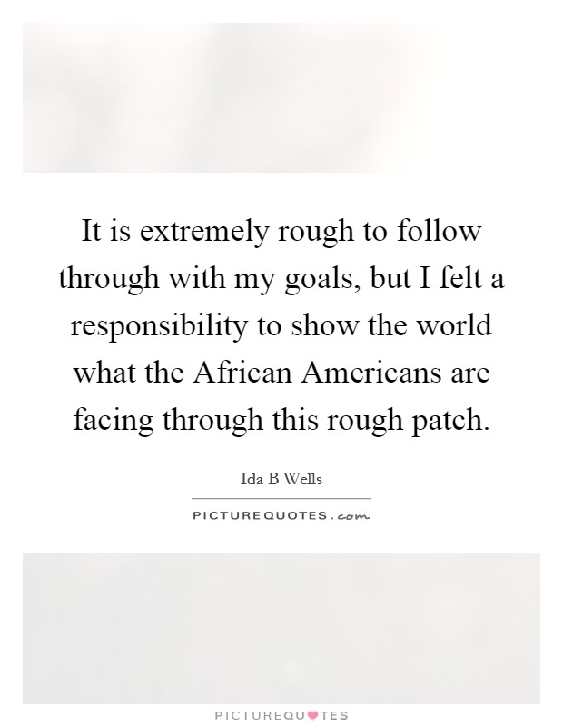 It is extremely rough to follow through with my goals, but I felt a responsibility to show the world what the African Americans are facing through this rough patch Picture Quote #1
