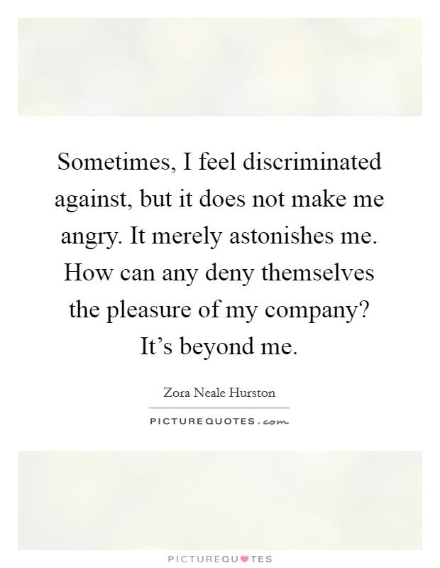 Sometimes, I feel discriminated against, but it does not make me angry. It merely astonishes me. How can any deny themselves the pleasure of my company? It's beyond me Picture Quote #1