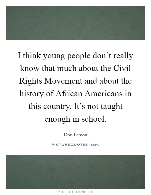 I think young people don't really know that much about the Civil Rights Movement and about the history of African Americans in this country. It's not taught enough in school Picture Quote #1