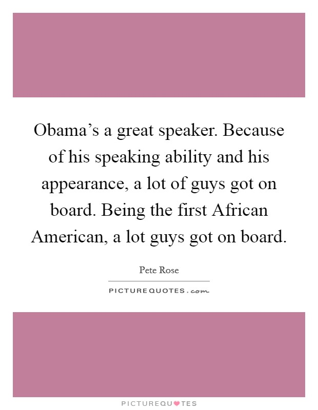 Obama's a great speaker. Because of his speaking ability and his appearance, a lot of guys got on board. Being the first African American, a lot guys got on board. Picture Quote #1