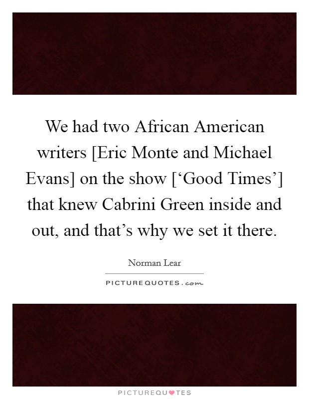 We had two African American writers [Eric Monte and Michael Evans] on the show ['Good Times'] that knew Cabrini Green inside and out, and that's why we set it there Picture Quote #1