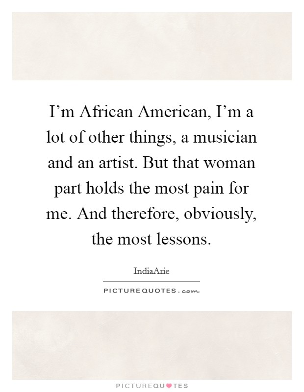 I'm African American, I'm a lot of other things, a musician and an artist. But that woman part holds the most pain for me. And therefore, obviously, the most lessons Picture Quote #1