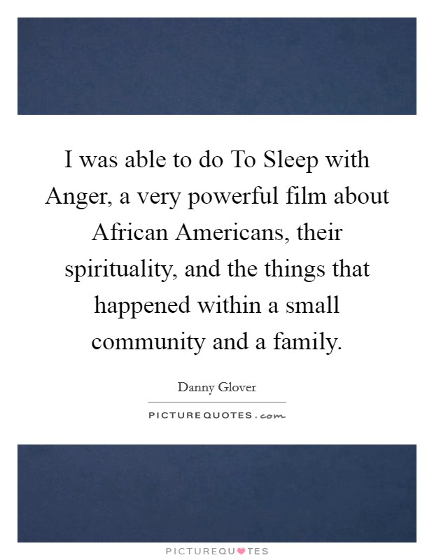 I was able to do To Sleep with Anger, a very powerful film about African Americans, their spirituality, and the things that happened within a small community and a family Picture Quote #1