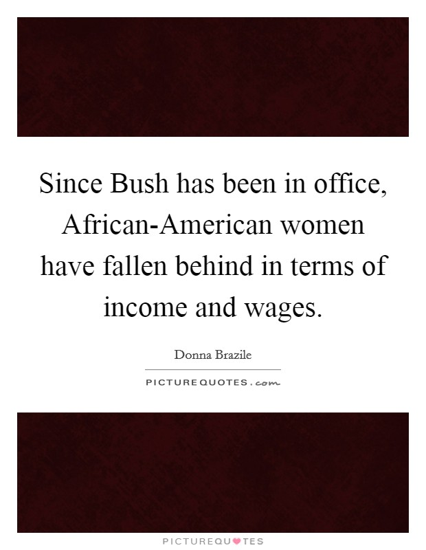 Since Bush has been in office, African-American women have fallen behind in terms of income and wages Picture Quote #1