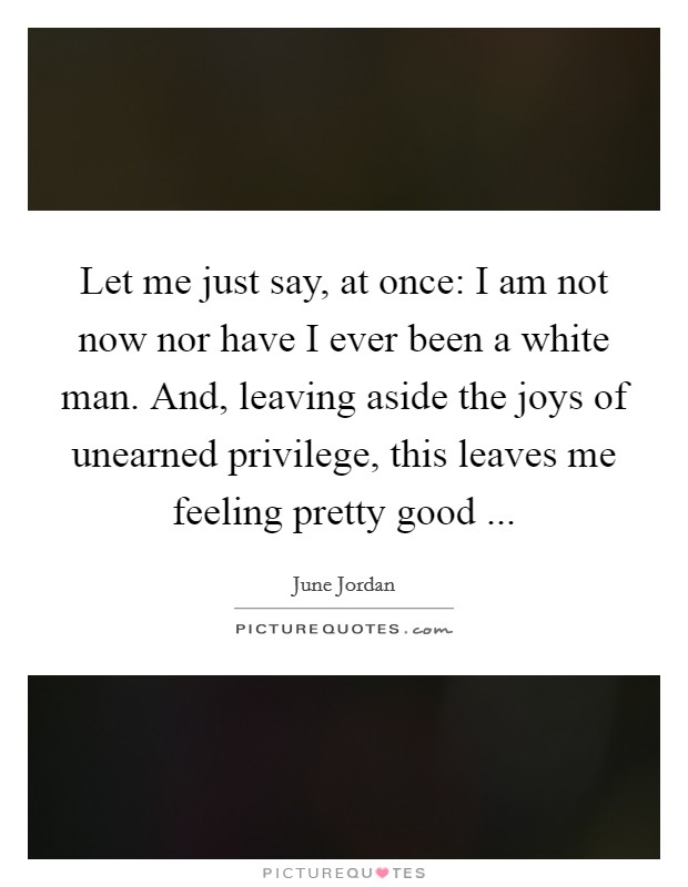 Let me just say, at once: I am not now nor have I ever been a white man. And, leaving aside the joys of unearned privilege, this leaves me feeling pretty good  Picture Quote #1