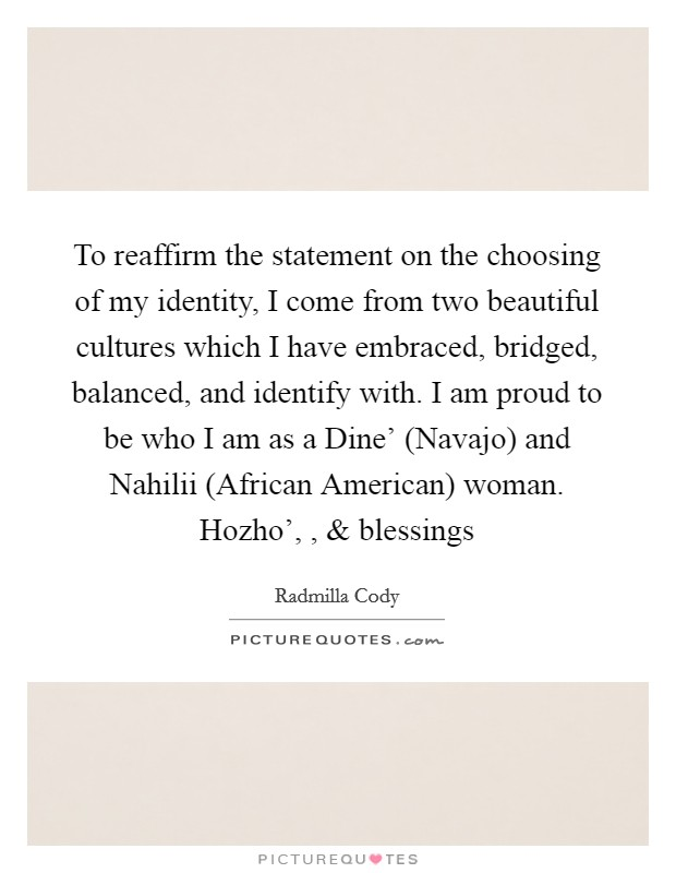 To reaffirm the statement on the choosing of my identity, I come from two beautiful cultures which I have embraced, bridged, balanced, and identify with. I am proud to be who I am as a Dine' (Navajo) and Nahilii (African American) woman. Hozho', , and blessings Picture Quote #1