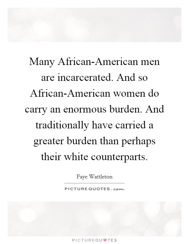 Many African-American men are incarcerated. And so African-American women do carry an enormous burden. And traditionally have carried a greater burden than perhaps their white counterparts Picture Quote #1