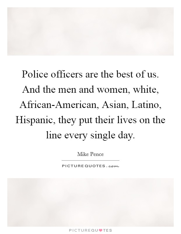 Police officers are the best of us. And the men and women, white, African-American, Asian, Latino, Hispanic, they put their lives on the line every single day Picture Quote #1
